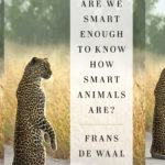 <em>Are We Smart Enough to Know How Smart Animals Are?</em> by Frans de Waal