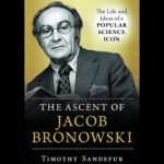 <em>The Ascent of Jacob Bronowski: The Life and Ideas of a Popular Science Icon</em> by Timothy Sandefur