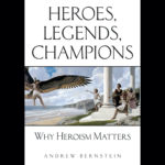<em>Heroes, Legends, Champions: Why Heroism Matters</em> by Andrew Bernstein