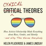 <em>Cynical Theories: How Activist Scholarship Made Everything about Race, Gender, and Identity—and Why This Harms Everybody</em> by Helen Pluckrose and James Lindsay