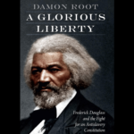 <em>A Glorious Liberty: Frederick Douglass and the Fight for an Antislavery Constitution</em> by Damon Root