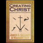 <em>Creating Christ: How Roman Emperors Invented Christianity</em> by James Valliant and Warren Fahy