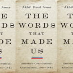 <em>The Words That Made Us: America's Constitutional Conversation, 1760–1840</em> by Akhil Reed Amar